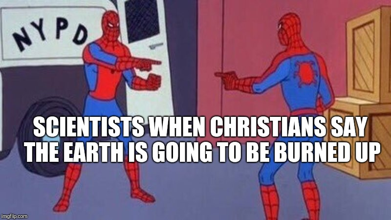 spiderman pointing at spiderman | SCIENTISTS WHEN CHRISTIANS SAY THE EARTH IS GOING TO BE BURNED UP | image tagged in spiderman pointing at spiderman | made w/ Imgflip meme maker
