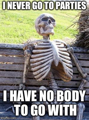 Waiting Skeleton Meme | I NEVER GO TO PARTIES I HAVE NO BODY TO GO WITH | image tagged in memes,waiting skeleton | made w/ Imgflip meme maker