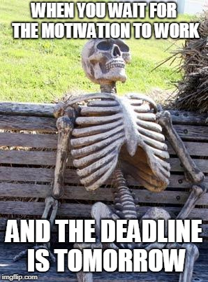 Waiting Skeleton Meme | WHEN YOU WAIT FOR THE MOTIVATION TO WORK AND THE DEADLINE IS TOMORROW | image tagged in memes,waiting skeleton | made w/ Imgflip meme maker