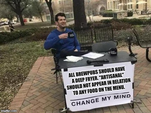 "Change My Mind | ALL BREWPUBS SHOULD HAVE A DEEP FRYER. ""ARTISANAL"" SHOULD NOT APPEAR IN RELATION TO ANY FOOD ON THE MENU. 