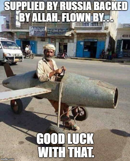 Top Gun | SUPPLIED BY RUSSIA BACKED BY ALLAH. FLOWN BY. . . GOOD LUCK WITH THAT. | image tagged in war,middle east,top gun,military humor,pilot | made w/ Imgflip meme maker