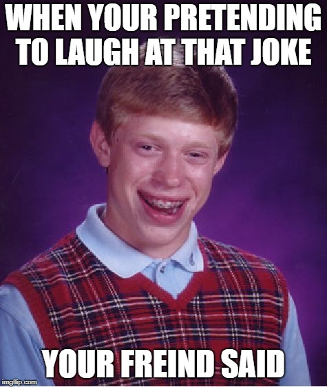 Bad Luck Brian Meme | WHEN YOUR PRETENDING TO LAUGH AT THAT JOKE YOUR FREIND SAID | image tagged in memes,bad luck brian | made w/ Imgflip meme maker