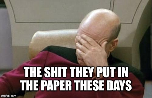 Captain Picard Facepalm Meme | THE SHIT THEY PUT IN THE PAPER THESE DAYS | image tagged in memes,captain picard facepalm | made w/ Imgflip meme maker