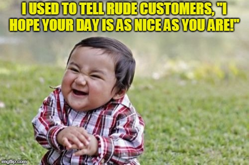 "Evil Toddler Meme | I USED TO TELL RUDE CUSTOMERS, ""I HOPE YOUR DAY IS AS NICE AS YOU ARE!"" 