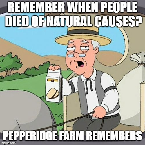 REMEMBER WHEN PEOPLE DIED OF NATURAL CAUSES? PEPPERIDGE FARM REMEMBERS | made w/ Imgflip meme maker