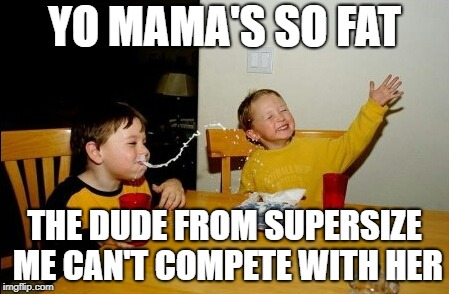 Yo Mama's So Fat | YO MAMA'S SO FAT THE DUDE FROM SUPERSIZE ME CAN'T COMPETE WITH HER | image tagged in memes,yo mamas so fat,doctordoomsday180,yo mama,funny,supersize me | made w/ Imgflip meme maker