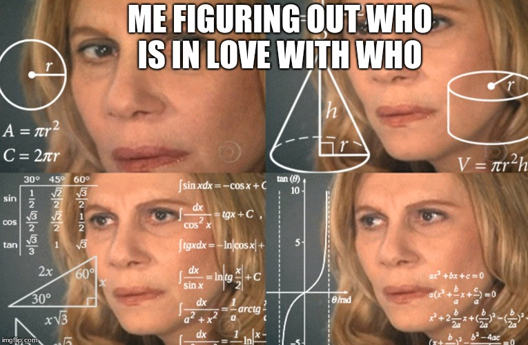 CONFUSED MATH LADY | ME FIGURING OUT WHO IS IN LOVE WITH WHO | image tagged in confused math lady | made w/ Imgflip meme maker