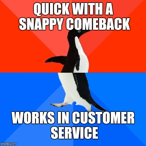 QUICK WITH A SNAPPY COMEBACK WORKS IN CUSTOMER SERVICE | made w/ Imgflip meme maker