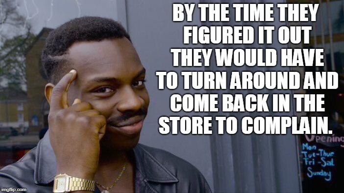 Roll Safe Think About It Meme | BY THE TIME THEY FIGURED IT OUT THEY WOULD HAVE TO TURN AROUND AND COME BACK IN THE STORE TO COMPLAIN. | image tagged in memes,roll safe think about it | made w/ Imgflip meme maker