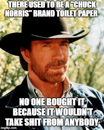 "Chuck Norris | THERE USED TO BE A ""CHUCK NORRIS"" BRAND TOILET PAPER NO ONE BOUGHT IT BECAUSE IT WOULDN'T TAKE SHIT FROM ANYBODY 
