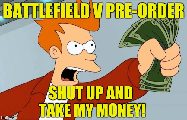 Me after watching the Battlefield V reveal trailer | BATTLEFIELD V PRE-ORDER SHUT UP AND TAKE MY MONEY! | image tagged in shut up and take my money fry,battlefield v,battlefield 5,pre-order,reveal trailer | made w/ Imgflip meme maker