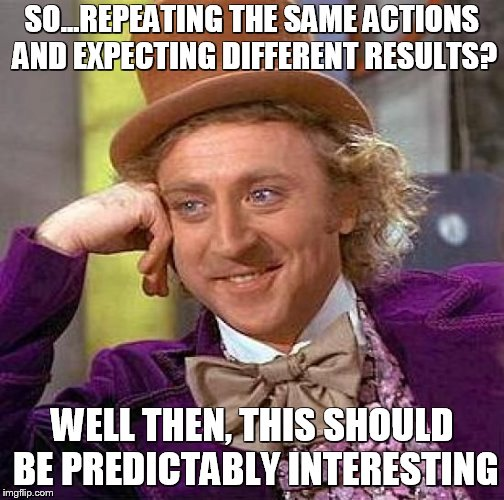 Creepy Condescending Wonka Meme | SO...REPEATING THE SAME ACTIONS AND EXPECTING DIFFERENT RESULTS? WELL THEN, THIS SHOULD BE PREDICTABLY INTERESTING | image tagged in memes,creepy condescending wonka | made w/ Imgflip meme maker