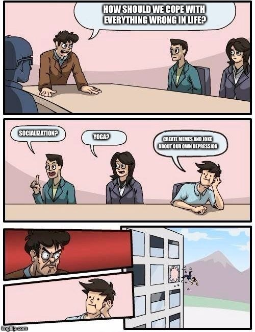 Board Room Meeting | HOW SHOULD WE COPE WITH EVERYTHING WRONG IN LIFE? SOCIALIZATION? YOGA? CREATE MEMES AND JOKE ABOUT OUR OWN DEPRESSION | image tagged in board room meeting | made w/ Imgflip meme maker
