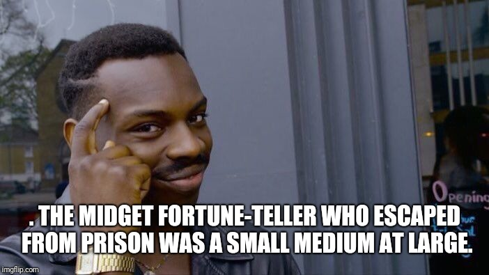 Roll Safe Think About It Meme | . THE MIDGET FORTUNE-TELLER WHO ESCAPED FROM PRISON WAS A SMALL MEDIUM AT LARGE. | image tagged in memes,roll safe think about it | made w/ Imgflip meme maker