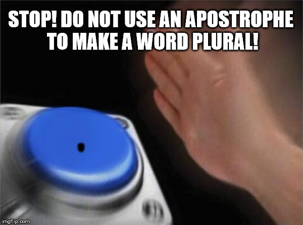 Blank Nut Button Meme | STOP! DO NOT USE AN APOSTROPHE TO MAKE A WORD PLURAL! ' | image tagged in memes,blank nut button | made w/ Imgflip meme maker
