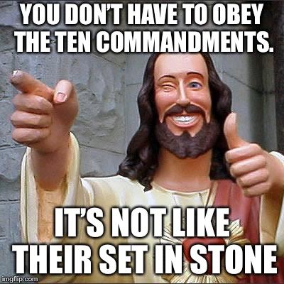 Buddy Christ Meme | YOU DON'T HAVE TO OBEY THE TEN COMMANDMENTS. IT'S NOT LIKE THEIR SET IN STONE | image tagged in memes,buddy christ | made w/ Imgflip meme maker