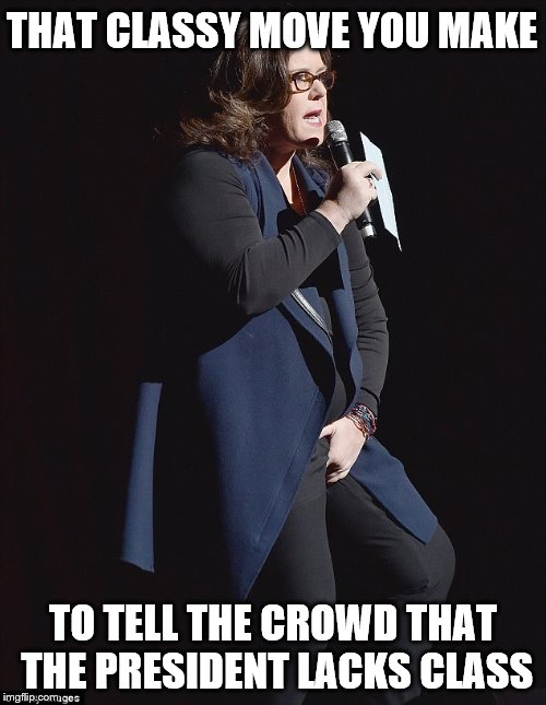 Anti-Trump Rosie | THAT CLASSY MOVE YOU MAKE TO TELL THE CROWD THAT THE PRESIDENT LACKS CLASS | image tagged in rosie o'donnell,stay classy,idiot | made w/ Imgflip meme maker