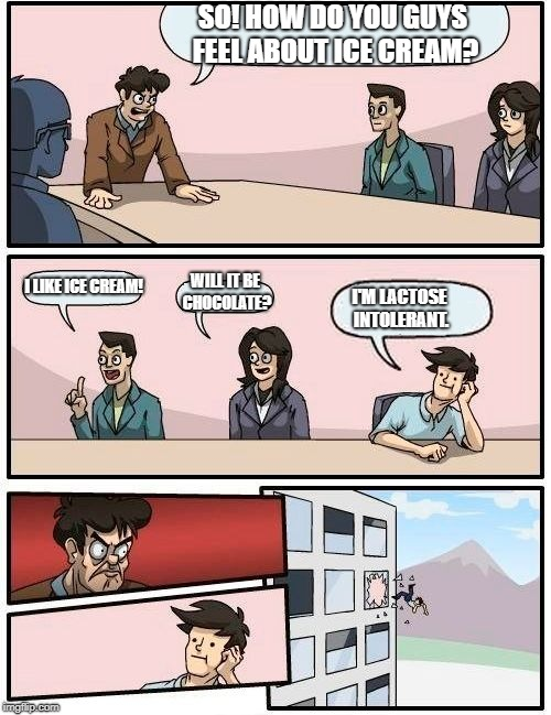 Boardroom Meeting Suggestion Meme | SO! HOW DO YOU GUYS FEEL ABOUT ICE CREAM? I LIKE ICE CREAM! WILL IT BE CHOCOLATE? I'M LACTOSE INTOLERANT. | image tagged in memes,boardroom meeting suggestion | made w/ Imgflip meme maker