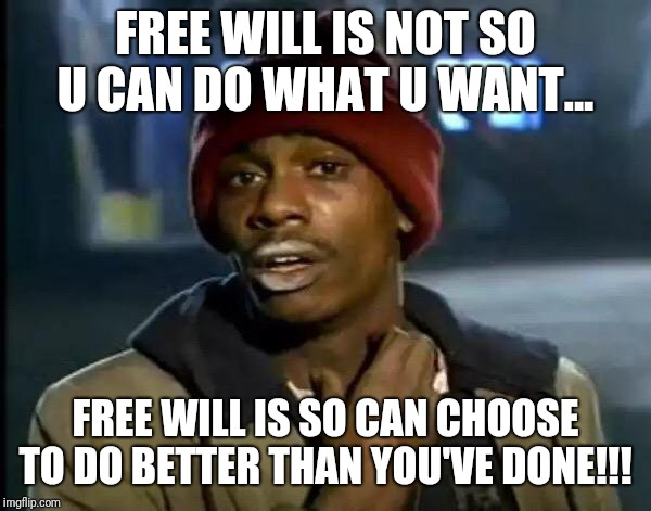 Y'all Got Any More Of That Meme | FREE WILL IS NOT SO U CAN DO WHAT U WANT... FREE WILL IS SO CAN CHOOSE TO DO BETTER THAN YOU'VE DONE!!! | image tagged in memes,y'all got any more of that | made w/ Imgflip meme maker