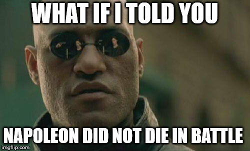Matrix Morpheus Meme | WHAT IF I TOLD YOU NAPOLEON DID NOT DIE IN BATTLE | image tagged in memes,matrix morpheus | made w/ Imgflip meme maker