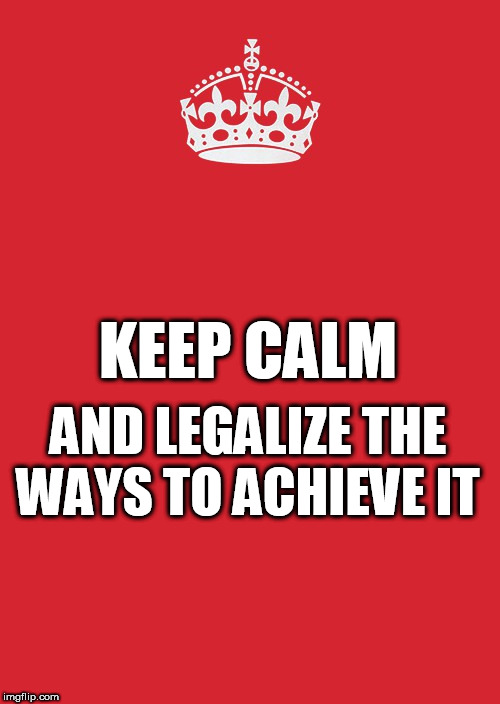 Keep Calm And Carry On Red Meme | KEEP CALM AND LEGALIZE THE WAYS TO ACHIEVE IT | image tagged in memes,keep calm and carry on red | made w/ Imgflip meme maker