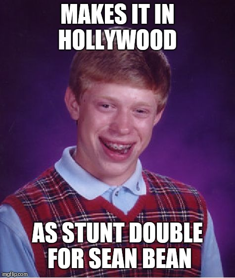 Bad Luck Brian Meme | MAKES IT IN HOLLYWOOD AS STUNT DOUBLE FOR SEAN BEAN | image tagged in memes,bad luck brian | made w/ Imgflip meme maker