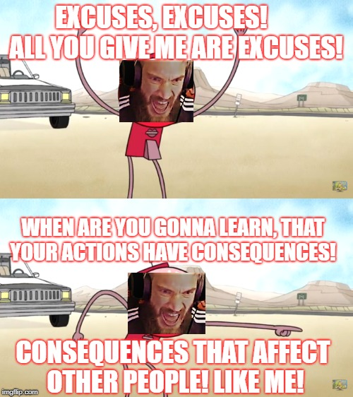 PeWdS Reaction to Alinity's Smart Character | EXCUSES, EXCUSES!      ALL YOU GIVE ME ARE EXCUSES! WHEN ARE YOU GONNA LEARN, THAT YOUR ACTIONS HAVE CONSEQUENCES! CONSEQUENCES THAT AFFECT  | image tagged in no excuses,pewdiepie,thots | made w/ Imgflip meme maker