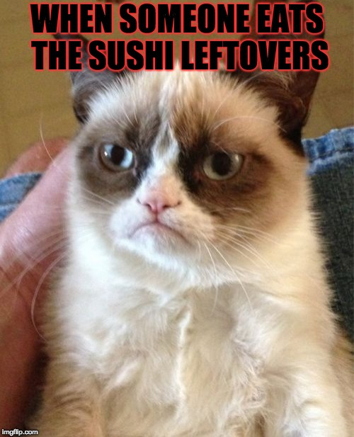 Grumpy Cat Meme | WHEN SOMEONE EATS THE SUSHI LEFTOVERS | image tagged in memes,grumpy cat | made w/ Imgflip meme maker