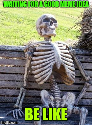 The Hokeewolf pop up meme challenge, this came up, still nothing. | WAITING FOR A GOOD MEME IDEA BE LIKE | image tagged in memes,waiting skeleton | made w/ Imgflip meme maker