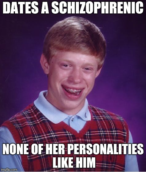 You're never alone with a schizophrenic |  DATES A SCHIZOPHRENIC; NONE OF HER PERSONALITIES LIKE HIM | image tagged in memes,bad luck brian,multiple,personality disorders,unpopular opinion | made w/ Imgflip meme maker