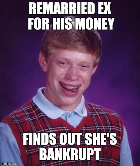 Bad Luck Brian Meme | REMARRIED EX FOR HIS MONEY FINDS OUT SHE'S BANKRUPT | image tagged in memes,bad luck brian | made w/ Imgflip meme maker