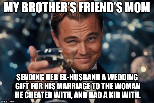Leonardo Dicaprio Cheers Meme | MY BROTHER'S FRIEND'S MOM SENDING HER EX-HUSBAND A WEDDING GIFT FOR HIS MARRIAGE TO THE WOMAN HE CHEATED WITH, AND HAD A KID WITH. | image tagged in memes,leonardo dicaprio cheers | made w/ Imgflip meme maker