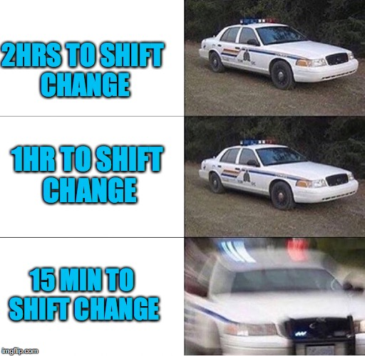 2HRS TO SHIFT CHANGE 1HR TO SHIFT CHANGE 15 MIN TO SHIFT CHANGE | made w/ Imgflip meme maker