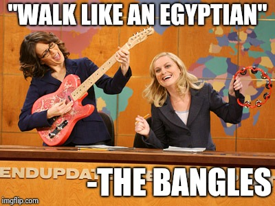 "Saturday Night's alright | ""WALK LIKE AN EGYPTIAN"" -THE BANGLES 