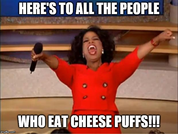 Oprah You Get A | HERE'S TO ALL THE PEOPLE WHO EAT CHEESE PUFFS!!! | image tagged in memes,oprah you get a | made w/ Imgflip meme maker