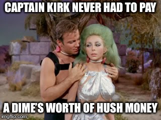 Star Trek romantic Kirk | CAPTAIN KIRK NEVER HAD TO PAY A DIME'S WORTH OF HUSH MONEY | image tagged in star trek romantic kirk | made w/ Imgflip meme maker