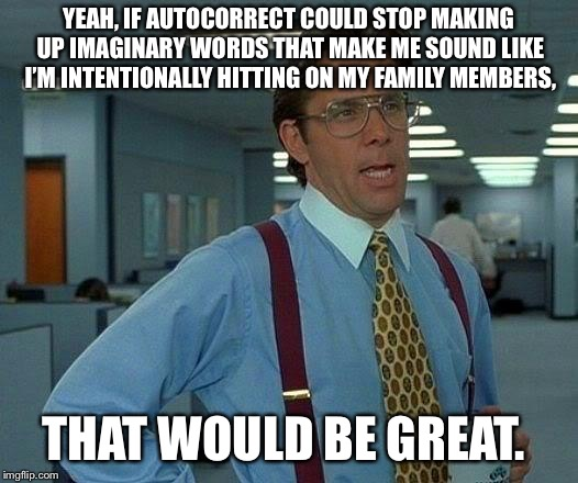 That Would Be Great Meme | YEAH, IF AUTOCORRECT COULD STOP MAKING UP IMAGINARY WORDS THAT MAKE ME SOUND LIKE I'M INTENTIONALLY HITTING ON MY FAMILY MEMBERS, THAT WOULD | image tagged in memes,that would be great | made w/ Imgflip meme maker
