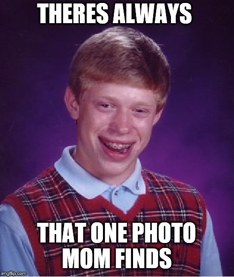 Bad Luck Brian Meme | THERES ALWAYS THAT ONE PHOTO MOM FINDS | image tagged in memes,bad luck brian | made w/ Imgflip meme maker