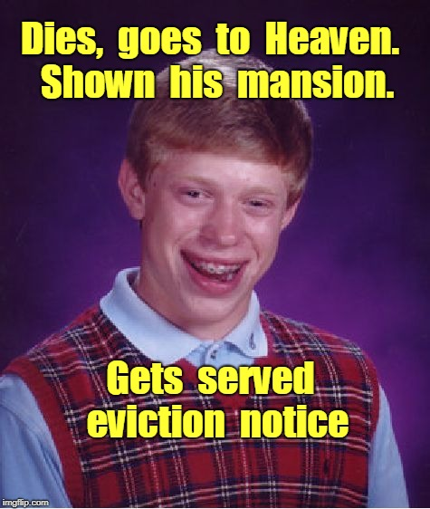 Brian's Heavenly Mansion | Dies,  goes  to  Heaven.  Shown  his  mansion. Gets  served  eviction  notice | image tagged in memes,bad luck brian,heaven | made w/ Imgflip meme maker