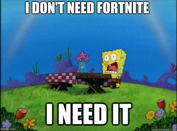 spongebob I need it | I DON'T NEED FORTNITE | image tagged in spongebob i need it | made w/ Imgflip meme maker