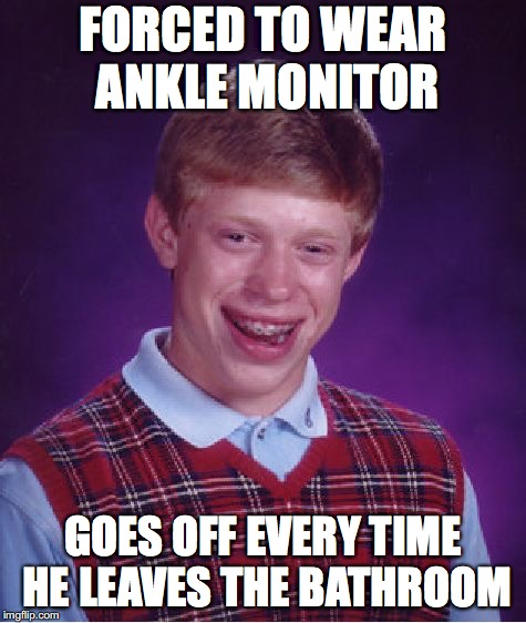 Bad Luck Brian Meme | FORCED TO WEAR ANKLE MONITOR GOES OFF EVERY TIME HE LEAVES THE BATHROOM | image tagged in memes,bad luck brian | made w/ Imgflip meme maker