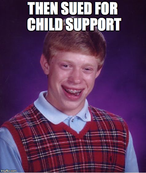 Bad Luck Brian Meme | THEN SUED FOR CHILD SUPPORT | image tagged in memes,bad luck brian | made w/ Imgflip meme maker