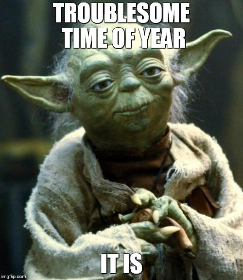 Star Wars Yoda | TROUBLESOME TIME OF YEAR IT IS | image tagged in memes,star wars yoda | made w/ Imgflip meme maker
