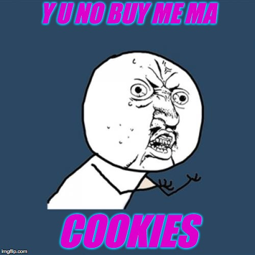 Y U No Meme | Y U NO BUY ME MA COOKIES | image tagged in memes,y u no | made w/ Imgflip meme maker