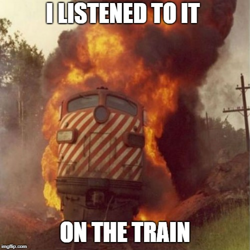 train | I LISTENED TO IT ON THE TRAIN | image tagged in train | made w/ Imgflip meme maker