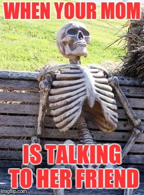 Waiting Skeleton Meme | WHEN YOUR MOM IS TALKING TO HER FRIEND | image tagged in memes,waiting skeleton | made w/ Imgflip meme maker