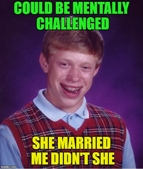 Bad Luck Brian Meme | COULD BE MENTALLY CHALLENGED SHE MARRIED ME DIDN'T SHE | image tagged in memes,bad luck brian | made w/ Imgflip meme maker