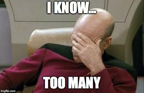 Captain Picard Facepalm Meme | I KNOW... TOO MANY | image tagged in memes,captain picard facepalm | made w/ Imgflip meme maker