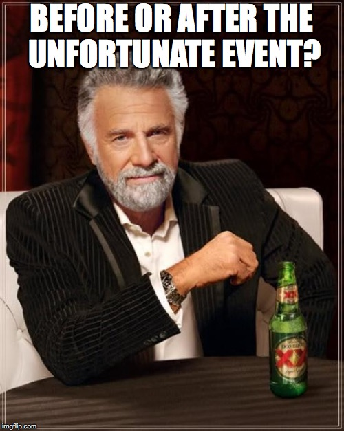 The Most Interesting Man In The World Meme | BEFORE OR AFTER THE UNFORTUNATE EVENT? | image tagged in memes,the most interesting man in the world | made w/ Imgflip meme maker