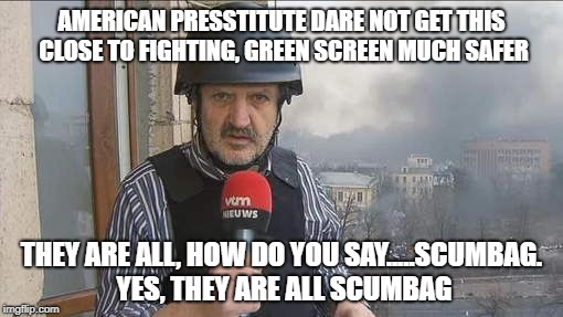 Boris reports | AMERICAN PRESSTITUTE DARE NOT GET THIS CLOSE TO FIGHTING, GREEN SCREEN MUCH SAFER THEY ARE ALL, HOW DO YOU SAY.....SCUMBAG. YES, THEY ARE AL | image tagged in fake news | made w/ Imgflip meme maker